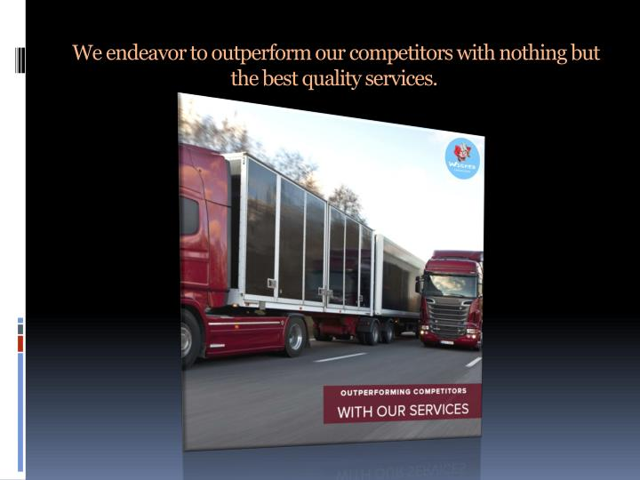 We endeavor to outperform our competitors with nothing but the best quality services.