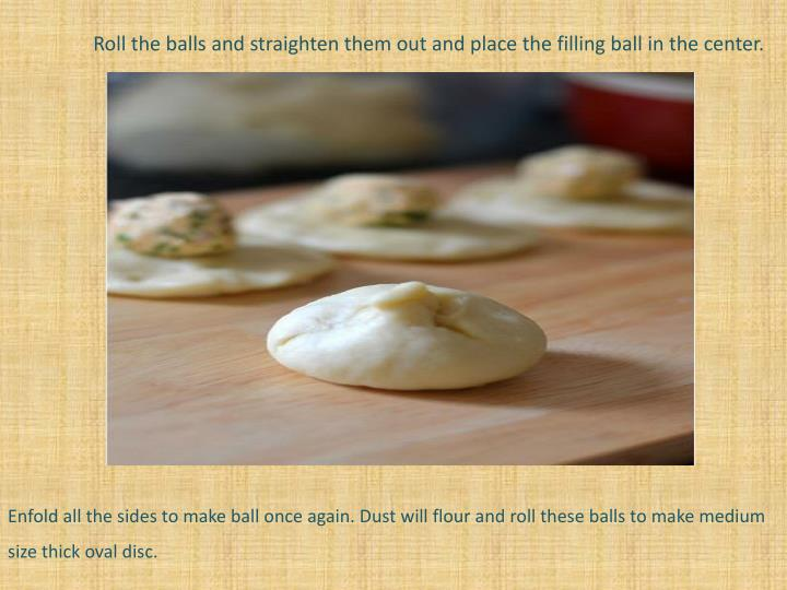 Roll the balls and straighten them out and place the filling ball in the center.