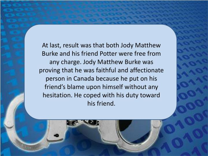 At last, result was that both Jody Matthew Burke and his friend Potter were free from any charge. Jody Matthew Burke was proving that he was faithful and affectionate person in Canada because he put on his friend's blame upon himself without any hesitation. He coped with his duty toward his friend.