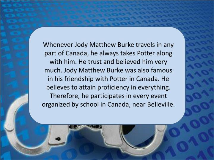 Whenever Jody Matthew Burke travels in any part of Canada, he always takes Potter along with him. He trust and believed him very much. Jody Matthew Burke was also famous in his friendship with Potter in Canada. He believes to attain proficiency in everything. Therefore, he participates in every event organized by school in Canada, near Belleville.
