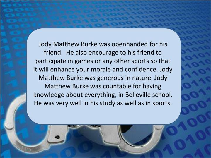 Jody Matthew Burke was openhanded for his friend.  He also encourage to his friend to participate in games or any other sports so that it will enhance your morale and confidence. Jody Matthew Burke was generous in nature. Jody Matthew Burke was countable for having knowledge about everything, in Belleville school. He was very well in his study as well as in sports.