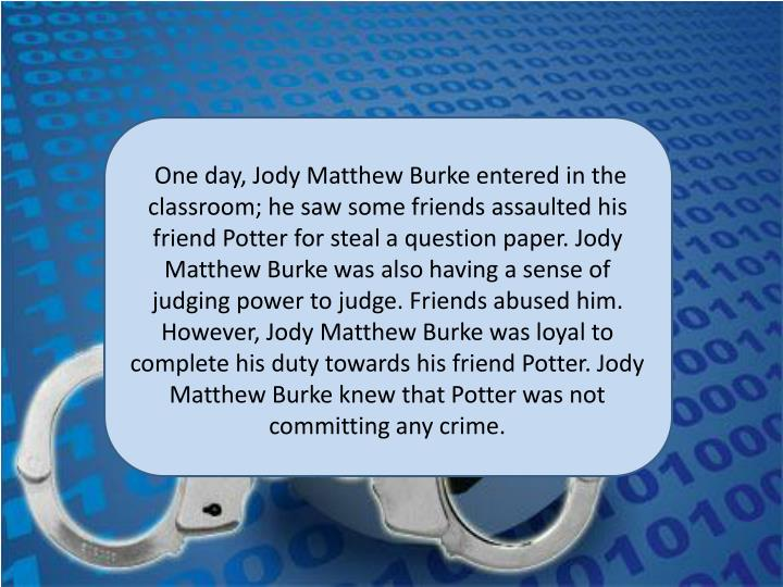One day, Jody Matthew Burke entered in the classroom; he saw some friends assaulted his friend Potter for steal a question paper. Jody Matthew Burke was also having a sense of judging power to judge. Friends abused him. However, Jody Matthew Burke was loyal to complete his duty towards his friend Potter. Jody Matthew Burke knew that Potter was not committing any crime.