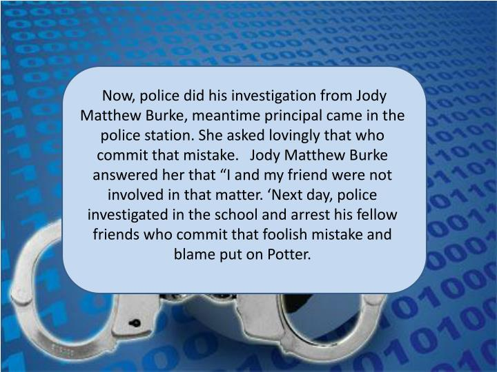 "Now, police did his investigation from Jody Matthew Burke, meantime principal came in the police station. She asked lovingly that who commit that mistake.   Jody Matthew Burke answered her that ""I and my friend were not involved in that matter. 'Next day, police investigated in the school and arrest his fellow friends who commit that foolish mistake and blame put on Potter."