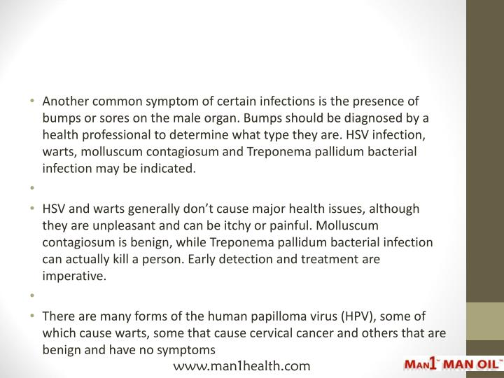 Another common symptom of certain infections is the presence of bumps or sores on the male organ. Bumps should be diagnosed by a health professional to determine what type they are. HSV infection, warts, molluscum contagiosum and Treponema pallidum bacterial infection may be indicated.
