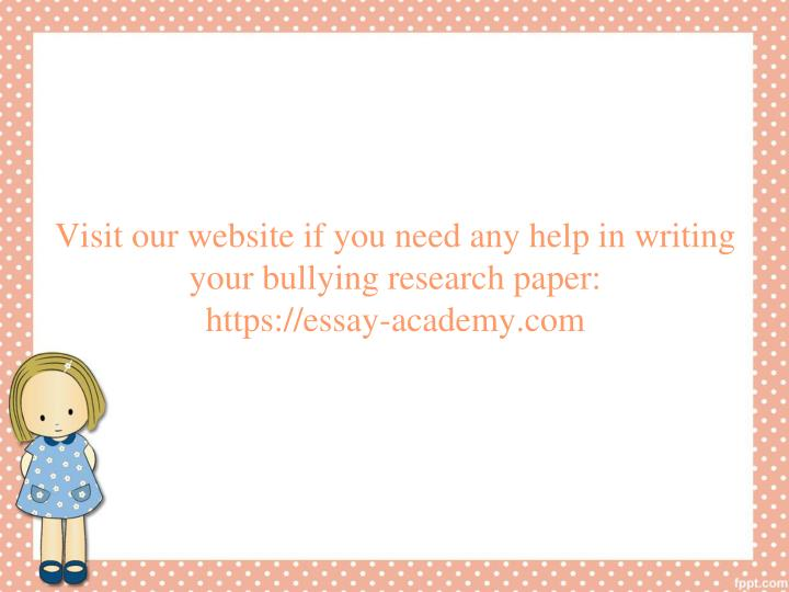 Visit our website if you need any help in writing your bullying research paper:
