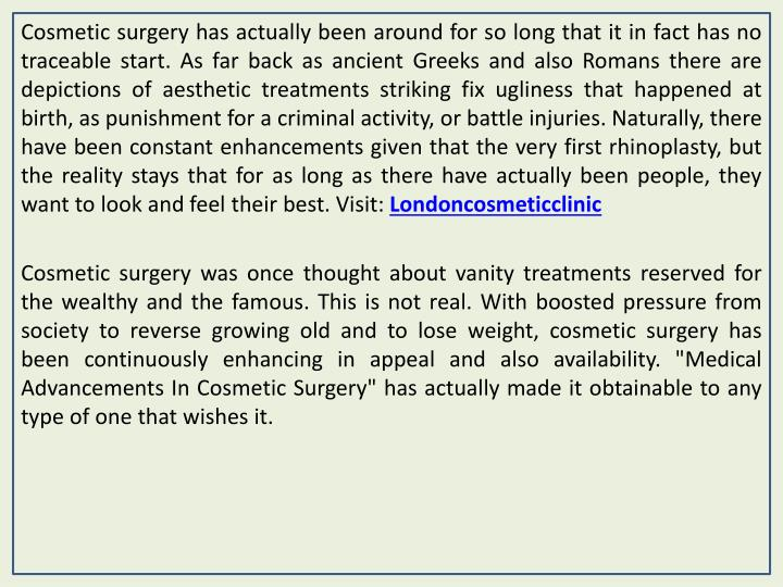 Cosmetic surgery has actually been around for so long that it in fact has no traceable start. As far...