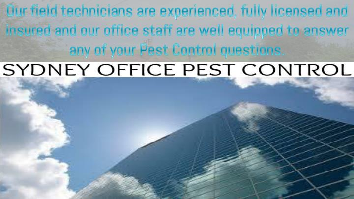 Our field technicians are experienced, fully licensed and insured and our office staff are well equipped to answer any of your Pest Control questions.