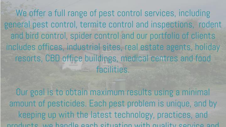 We offer a full range of pest control services, including general pest control, termite control and inspections, rodent and bird control, spider control and our portfolio of clients includes offices, industrial sites, real estate agents, holiday resorts, CBD office buildings, medical centres and food facilities