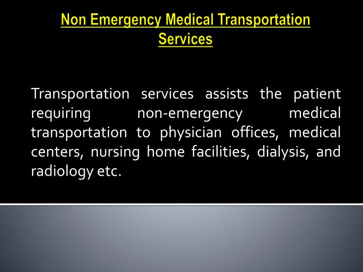 Transportation services assists the patient requiring non-emergency medical transportation to physician offices, medical centers, nursing home facilities, dialysis, and radiology etc.