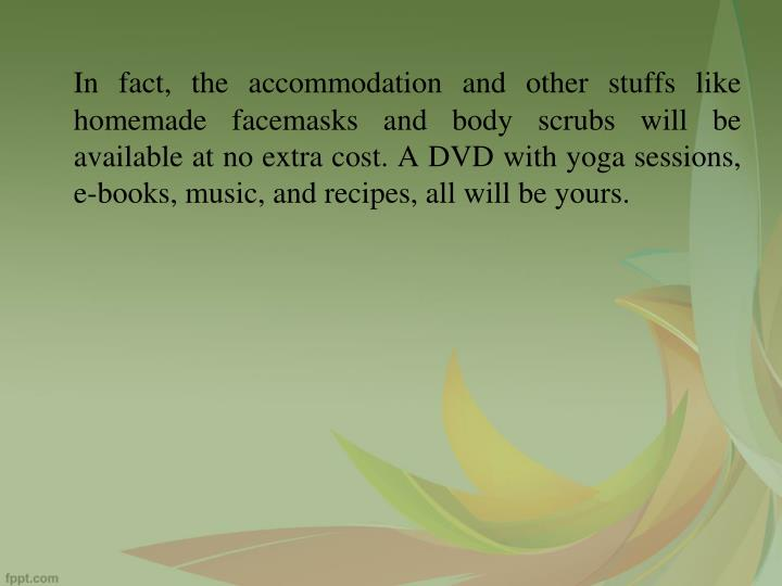 In fact, the accommodation and other stuffs like homemade facemasks and body scrubs will be available at no extra cost. A DVD with yoga sessions, e-books, music, and recipes, all will be yours.
