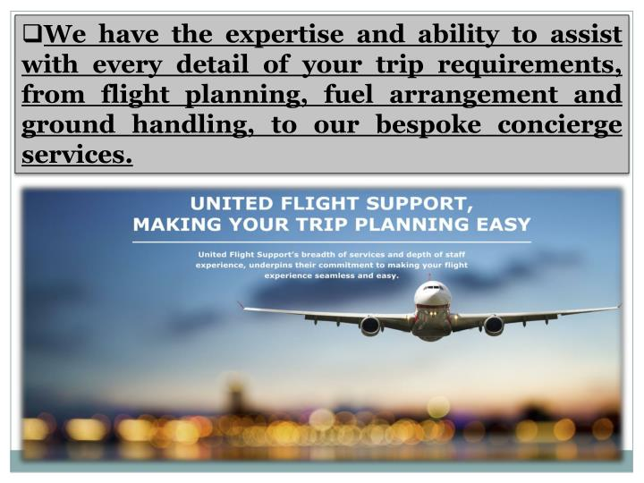 We have the expertise and ability to assist with every detail of your trip requirements, from flight...