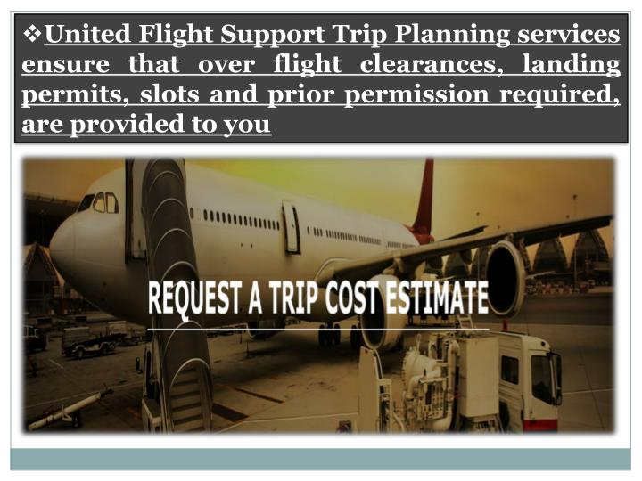 United Flight Support Trip Planning services ensure that over flight clearances, landing permits, slots and prior permission required, are provided to you