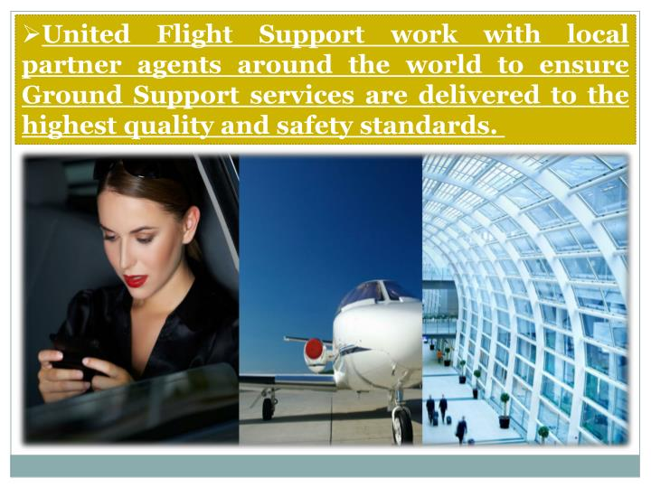 United Flight Support work with local partner agents around the world to ensure Ground Support services are delivered to the highest quality and safety standards.