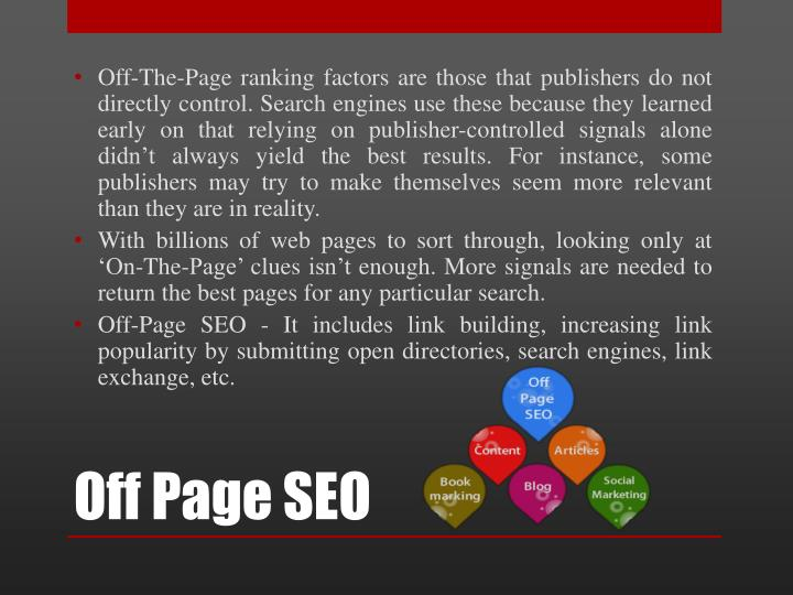 Off-The-Page ranking factors are those that publishers do not directly control. Search engines use these because they learned early on that relying on publisher-controlled signals alone didn't always yield the best results. For instance, some publishers may try to make themselves seem more relevant than they are in reality.