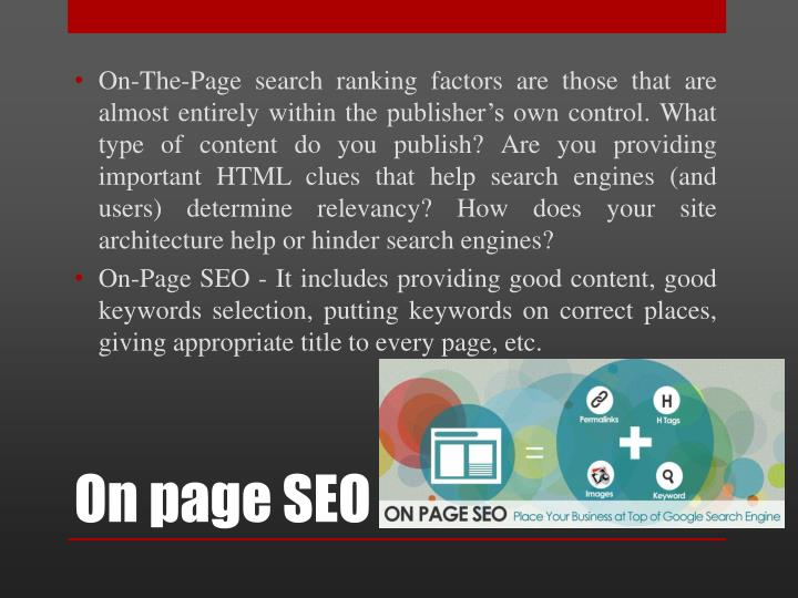 On-The-Page search ranking factors are those that are almost entirely within the publisher's own control. What type of content do you publish? Are you providing important HTML clues that help search engines (and users) determine relevancy? How does your site architecture help or hinder search engines?