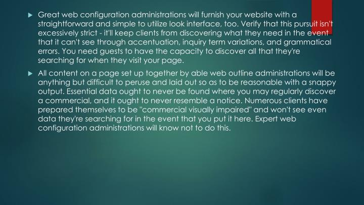 Great web configuration administrations will furnish your website with a straightforward and simple to utilize look interface, too. Verify that this pursuit isn't excessively strict - it'll keep clients from discovering what they need in the event that it can't see through accentuation, inquiry term variations, and grammatical errors. You need guests to have the capacity to discover all that they're searching for when they visit your page.