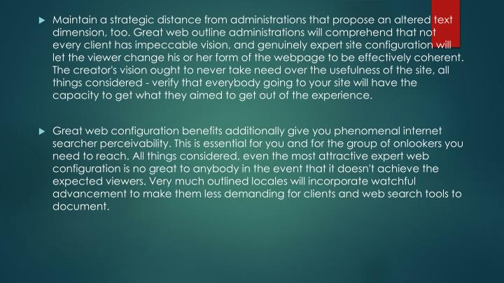 Maintain a strategic distance from administrations that propose an altered text dimension, too. Great web outline administrations will comprehend that not every client has impeccable vision, and genuinely expert site configuration will let the viewer change his or her form of the webpage to be effectively coherent. The creator's vision ought to never take need over the usefulness of the site, all things considered - verify that everybody going to your site will have the capacity to get what they aimed to get out of the experience.