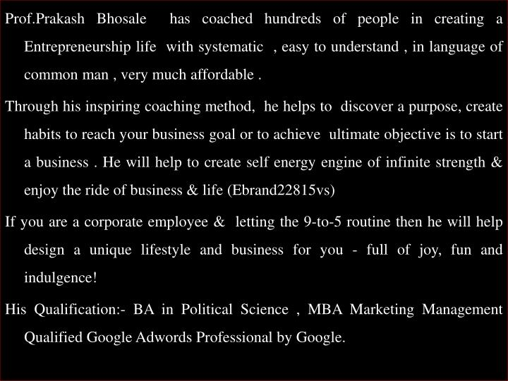 Prof.Prakash Bhosale  has coached hundreds of people in creating a Entrepreneurship life  with systematic  , easy to understand , in language of common man , very much affordable .