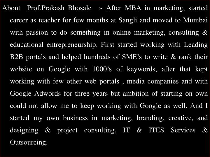About  Prof.Prakash Bhosale  :- After MBA in marketing, started career as teacher for few months at Sangli and moved to Mumbai with passion to do something in online marketing, consulting & educational entrepreneurship. First started working with Leading B2B portals and helped hundreds of SME's to write & rank their website on Google with 1000's of keywords, after that kept working with few other web portals , media companies and with Google
