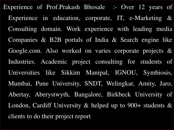 Experience of Prof.Prakash Bhosale  :- Over 12 years of Experience in education, corporate, IT, e-Marketing & Consulting domain. Work experience with leading media Companies & B2B portals of India & Search engine like Google.com. Also worked on varies corporate projects & Industries. Academic project consulting for students of Universities like Sikkim