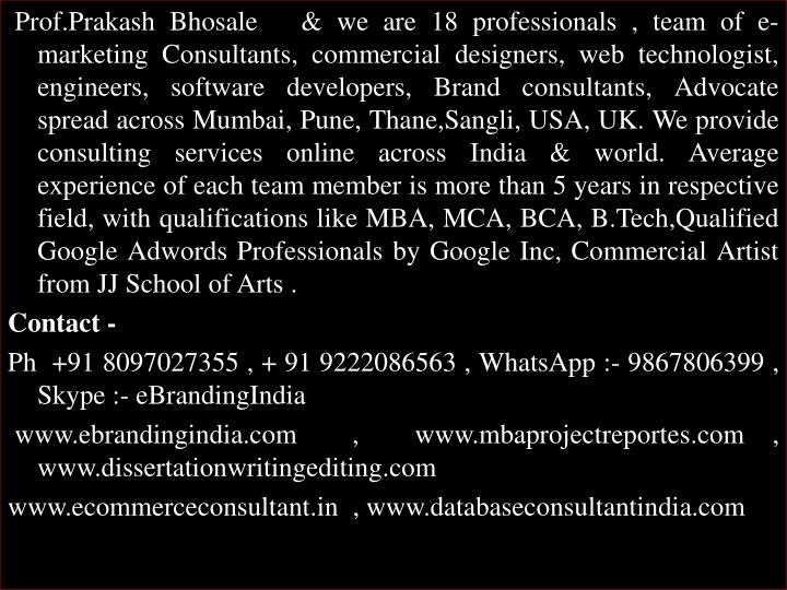 Prof.Prakash Bhosale   & we are 18 professionals , team of e-marketing Consultants, commercial designers, web technologist, engineers, software developers, Brand consultants, Advocate spread across Mumbai, Pune,