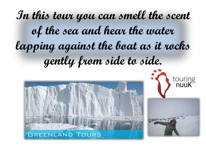 In this tour you can smell the scent of the sea and hear the water lapping against the boat as it rocks gently from side to side.