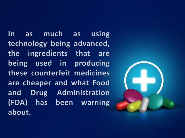 In as much as using technology being advanced, the ingredients that are being used in producing these counterfeit medicines are cheaper and what Food and Drug Administration (FDA) has been warning about.