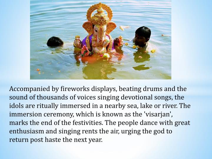 Accompanied by fireworks displays, beating drums and the sound of thousands of voices singing devotional songs, the idols are ritually immersed in a nearby sea, lake or river. The immersion ceremony, which is known as the '