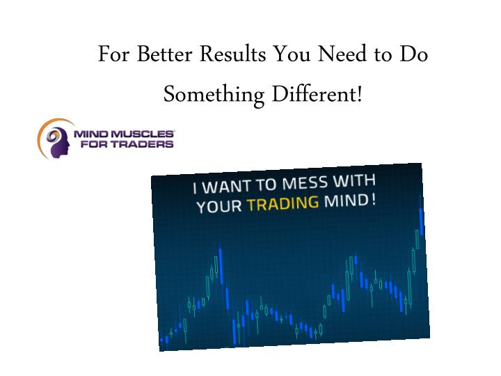 For Better Results You Need to Do Something Different!