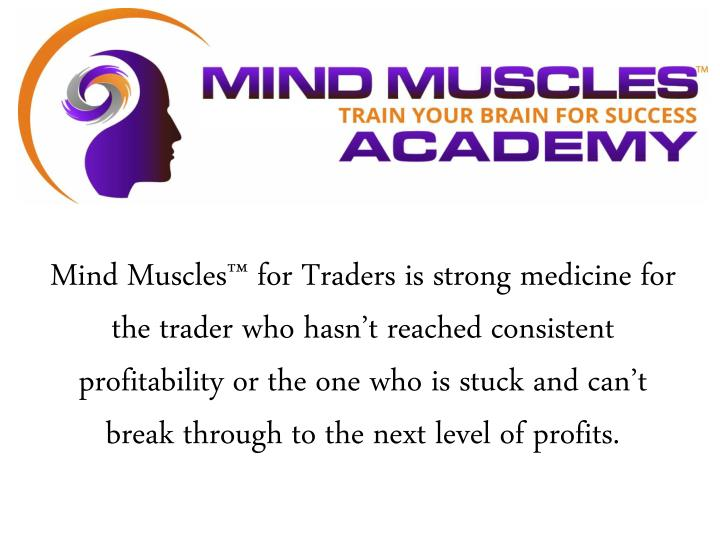 Mind Muscles™ for Traders is strong medicine for the trader who hasn't reached consistent profitability or the one who is stuck and can't break through to the next level of profits.