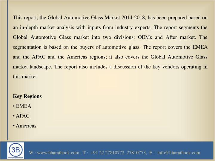 This report, the Global Automotive Glass Market 2014-2018, has been prepared based on an in-depth market analysis with inputs from industry experts. The report segments the Global Automotive Glass market into two divisions: OEMs and After market. The segmentation is based on the buyers of automotive glass. The report covers the EMEA and the APAC and the Americas regions; it also covers the Global Automotive Glass market landscape. The report also includes a discussion of the key vendors operating in this market.