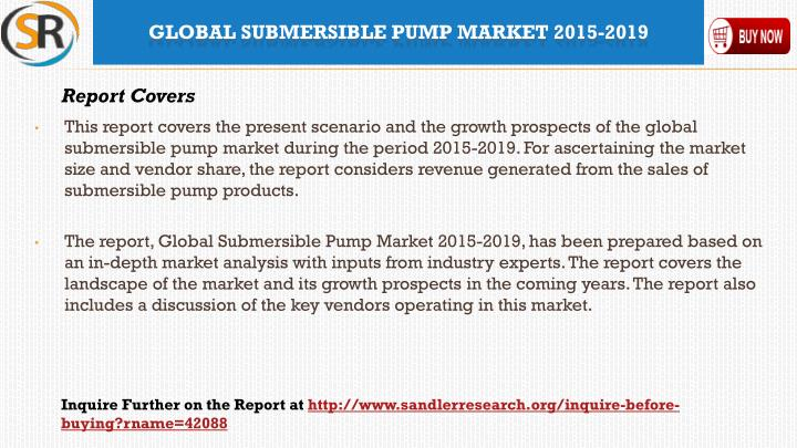 This report covers the present scenario and the growth prospects of the global submersible pump market during the period 2015-2019. For ascertaining the market size and vendor share, the report considers revenue generated from the sales of submersible pump products.