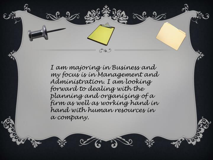 I am majoring in Business and my focus is in Management and Administration. I am looking forward to ...