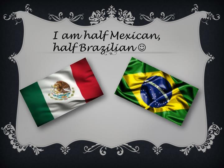 I am half Mexican, half Brazilian
