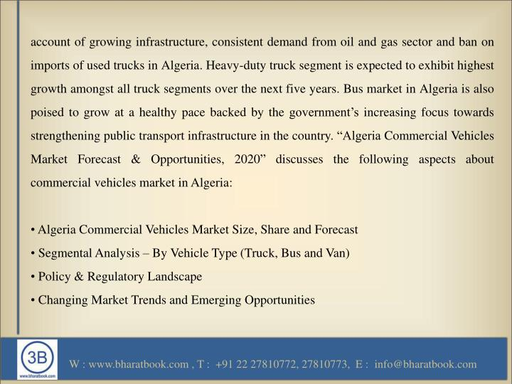 "account of growing infrastructure, consistent demand from oil and gas sector and ban on imports of used trucks in Algeria. Heavy-duty truck segment is expected to exhibit highest growth amongst all truck segments over the next five years. Bus market in Algeria is also poised to grow at a healthy pace backed by the government's increasing focus towards strengthening public transport infrastructure in the country. ""Algeria Commercial Vehicles Market Forecast & Opportunities, 2020"" discusses the following aspects about commercial vehicles market in Algeria:"