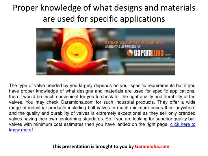 Proper knowledge of what designs and materials are used for specific applications