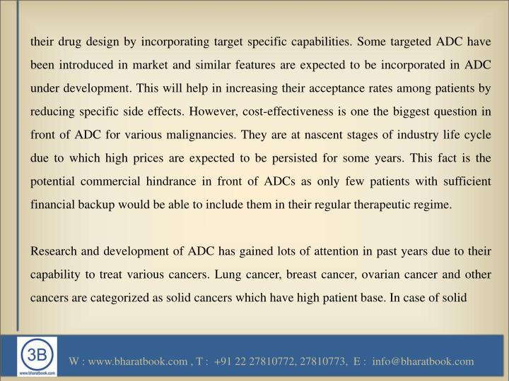their drug design by incorporating target specific capabilities. Some targeted ADC have been introduced in market and similar features are expected to be incorporated in ADC under development. This will help in increasing their acceptance rates among patients by reducing specific side effects. However, cost-effectiveness is one the biggest question in front of ADC for various malignancies. They are at nascent stages of industry life cycle due to which high prices are expected to be persisted for some years. This fact is the potential commercial hindrance in front of ADCs as only few patients with sufficient financial backup would be able to include them in their regular therapeutic regime.
