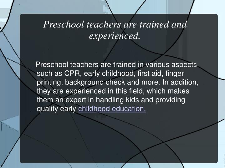 Preschool teachers are trained and experienced