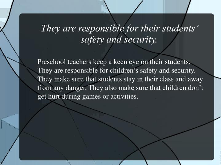 They are responsible for their students' safety and security.