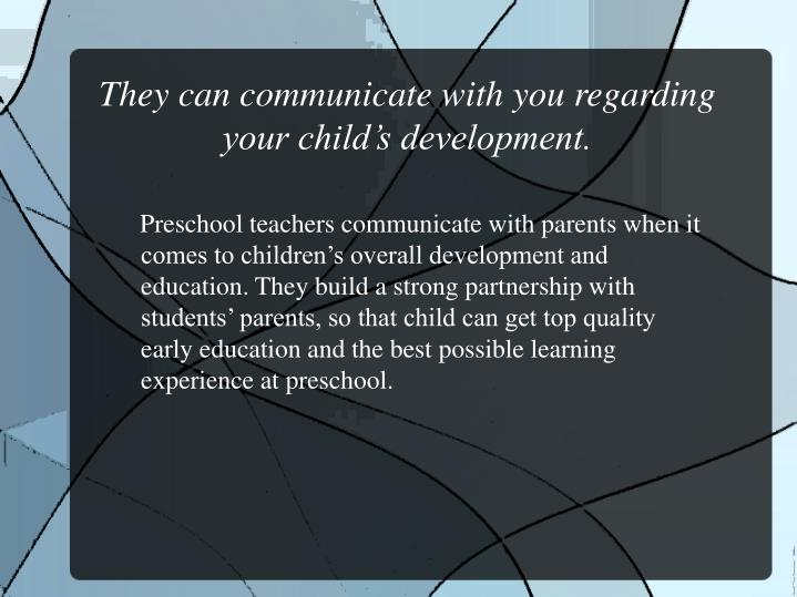 They can communicate with you regarding your child's development.