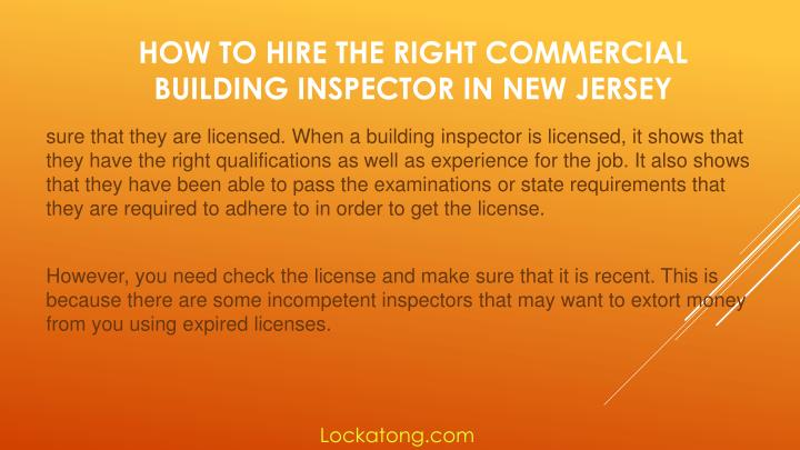 sure that they are licensed. When a building inspector is licensed, it shows that they have the right qualifications as well as experience for the job. It also shows that they have been able to pass the examinations or state requirements that they are required to adhere to in order to get the license.