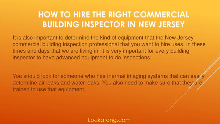 It is also important to determine the kind of equipment that the New Jersey commercial building inspection professional that you want to hire uses. In these times and days that we are living in, it is very important for every building inspector to have advanced equipment to do inspections.