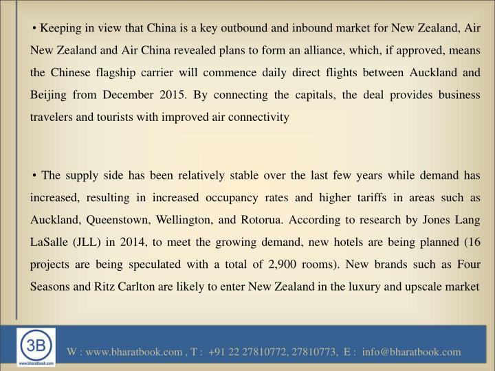 • Keeping in view that China is a key outbound and inbound market for New Zealand, Air New Zealand and Air China revealed plans to form an alliance, which, if approved, means the Chinese flagship carrier will commence daily direct flights between Auckland and Beijing from December 2015. By connecting the capitals, the deal provides business travelers and tourists with improved air connectivity