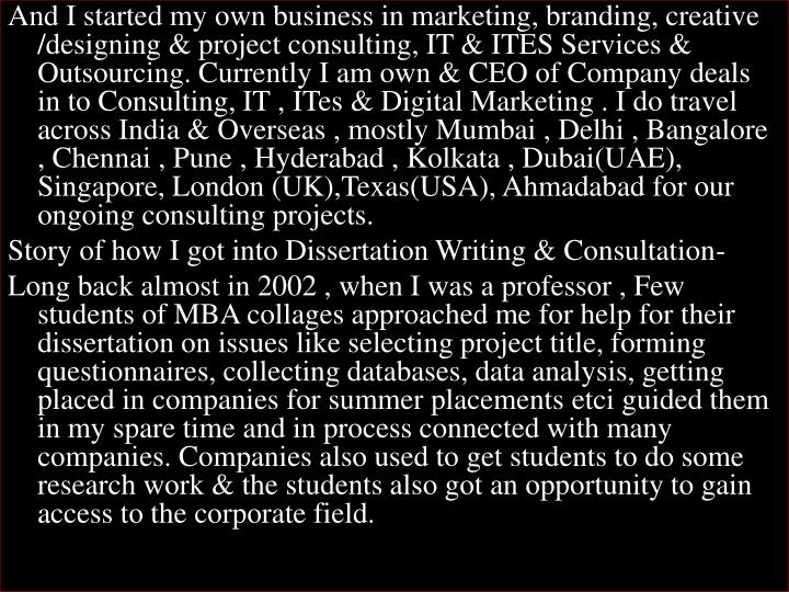 And I started my own business in marketing, branding, creative /designing & project consulting, IT & ITES Services & Outsourcing. Currently I am own & CEO of Company deals in to Consulting, IT ,