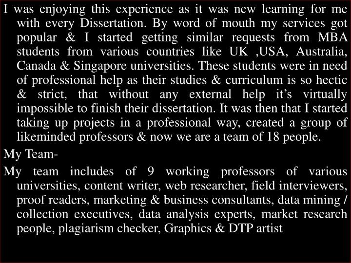 I was enjoying this experience as it was new learning for me with every Dissertation. By word of mouth my services got popular & I started getting similar requests from MBA students from various countries like UK ,USA, Australia, Canada & Singapore universities. These students were in need of professional help as their studies & curriculum is so hectic & strict, that without any external help it's virtually impossible to finish their dissertation. It was then that I started taking up projects in a professional way, created a group of likeminded professors & now we are a team of 18 people.