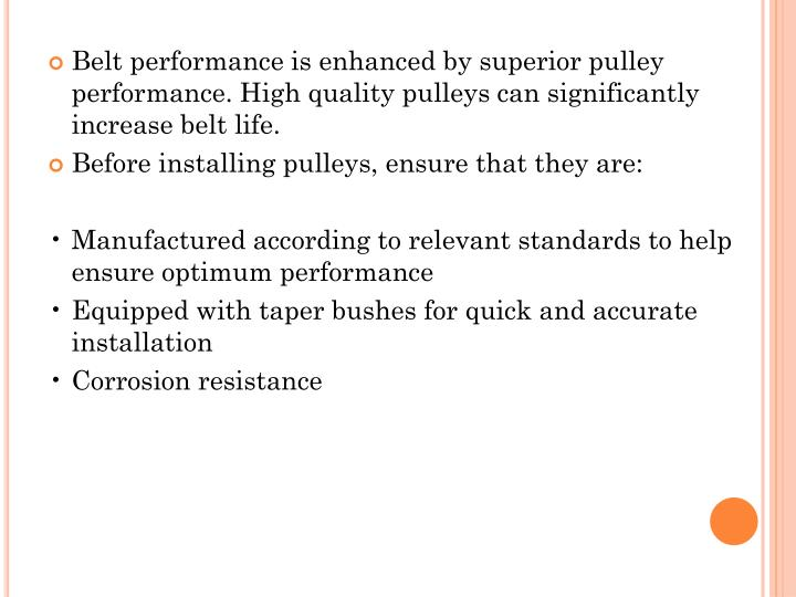 Belt performance is enhanced by superior pulley performance. High quality pulleys can significantly increase belt life.