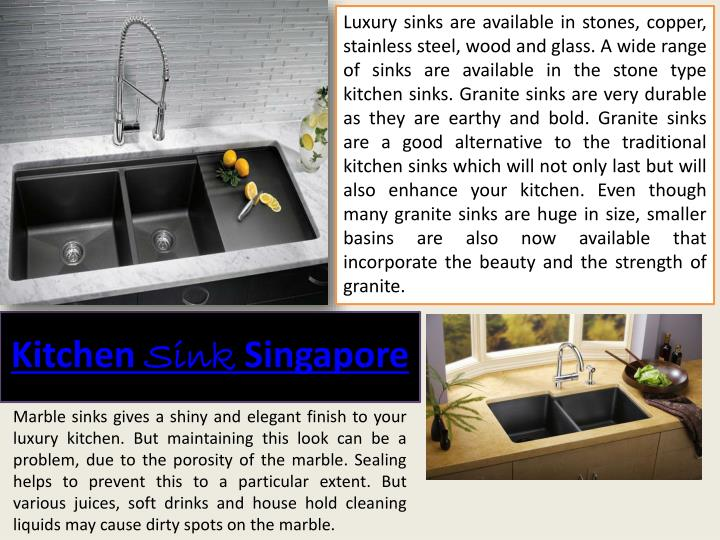 Luxury sinks are available in stones, copper, stainless steel, wood and glass. A wide range of sinks are available in the stone type kitchen sinks. Granite sinks are very durable as they are earthy and bold. Granite sinks are a good alternative to the traditional kitchen sinks which will not only last but will also enhance your kitchen. Even though many granite sinks are huge in size, smaller basins are also now available that incorporate the beauty and the strength of granite