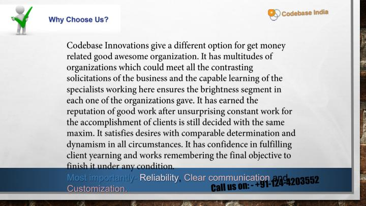 Codebase Innovations give a different option for get money related good awesome organization. It has multitudes of organizations which could meet all the contrasting solicitations of the business and the capable learning of the specialists working here ensures the brightness segment in each one of the organizations gave. It has earned the reputation of good work after unsurprising constant work for the accomplishment of clients is still decided with the same maxim. It satisfies desires with comparable determination and dynamism in all circumstances. It has confidence in fulfilling client yearning and works remembering the final objective to finish it under any condition