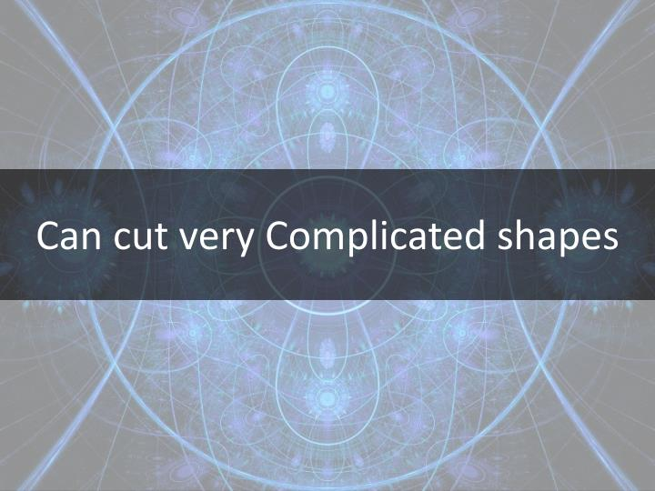 Can cut very Complicated shapes