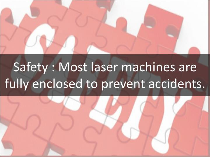 Safety : Most laser machines are fully enclosed to prevent accidents.